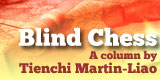 Blind Chess, a column by Tienchi Martin-Liao