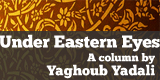 Under Eastern Eyes, a column by Yaghoub Yadali
